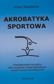 Akrobatyka sportowa : charakterystyka dyscyplicy, zbiór przepisów, zasad sędziowania, podział ćwiczeń akrobatycznych