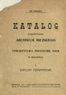 Katalog Starożytnego Archiwum Miejskiego i Towarzystwa Przyjaciół Nauk w Przemyślu. T. 1, Dyplomy pergaminowe