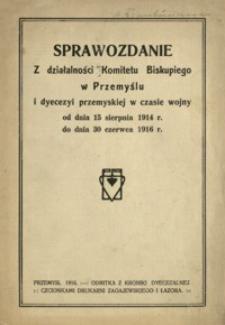 Sprawozdanie z działalności Komitetu Biskupiego w Przemyślu i dyecezyi przemyskiej w czasie wojny od dnia 15 sierpnia 1914 r. do dnia 30 czerwca 1916 r.