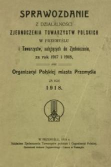 Sprawozdanie z działalności Zjednoczenia Towarzystw Polskich w Przemyślu i Towarzystw, należących do Zjednoczenia, za rok 1917 i 1918 oraz Organizacyi Polskiej miasta Przemyśla za rok 1918