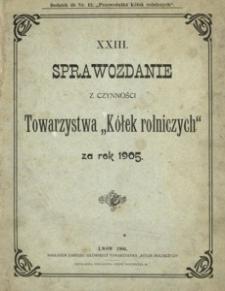 """XXIII. Sprawozdanie z czynności Towarzystwa """"Kółek rolniczych"""" za rok 1905"""