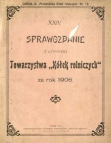 """XXIV. Sprawozdanie z czynności Towarzystwa """"Kółek rolniczych"""" za rok 1906"""