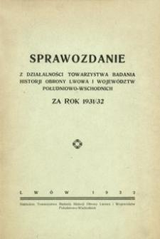 Sprawozdanie z działalności Towarzystwa Badania Historji Obrony Lwowa i Województw Południowo-Wschodnich za rok 1931/32
