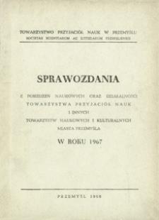 Sprawozdania z posiedzeń naukowych oraz działalności Towarzystwa Przyjaciół Nauk i innych towarzystw naukowych i kulturalnych miasta Przemyśla w roku 1967