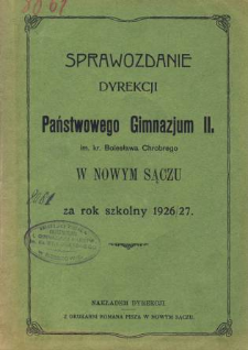 Sprawozdanie Dyrekcji Państwowego Gimnazjum II im. Kr. Bolesława Chrobrego w Nowym Sączu za rok szkolny 1926/27