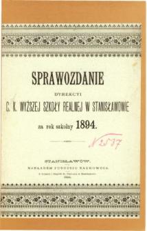 Sprawozdanie Dyrekcyi C. K. Wyższej Szkoły Realnej w Stanisławowie za rok szkolny 1894