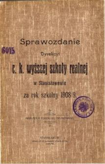 Sprawozdanie Dyrekcyi C. K. Wyższej Szkoły Realnej w Stanisławowie za rok szkolny 1908/9