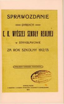 Sprawozdanie Dyrekcyi C. K. Wyższej Szkoły Realnej w Stanisławowie za rok szkolny 1912/13