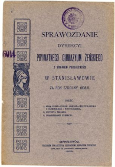 Sprawozdanie Dyrekcyi Prywatnego Gimnazyum Żeńskiego z prawem publiczności w Stanisławowie za rok szkolny 1908/9