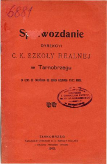 Sprawozdanie Dyrekcyi C. K. Szkoły Realnej w Tarnobrzegu za czas od założenia do końca czerwca 1912 r.
