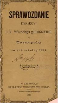 Sprawozdanie Dyrekcyi C. K. Wyższego Gimnazyum w Tarnopolu za rok szkolny 1888