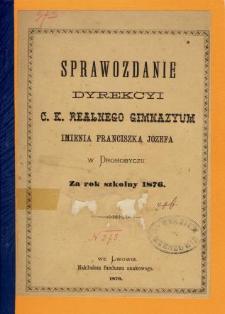 Sprawozdanie Dyrekcyi C. K. Realnego Gimnazyum im. Franciszka Józefa w Drohobyczu za rok szkolny 1876