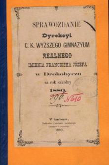 Sprawozdanie Dyrekcyi C. K. Wyższego Gimnazyum Realnego im. Franciszka Jóżefa w Drohobyczu za rok 1880
