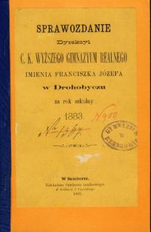 Sprawozdanie Dyrekcyi C. K. Wyższego Gimnazyum Realnego im. Franciszka Jóżefa w Drohobyczu za rok 1883