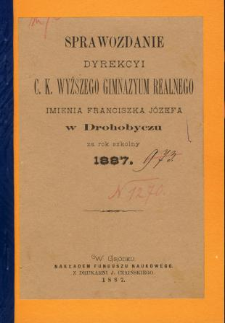 Sprawozdanie Dyrekcyi C. K. Wyższego Gimnazyum Realnego im. Franciszka Jóżefa w Drohobyczu za rok 1887