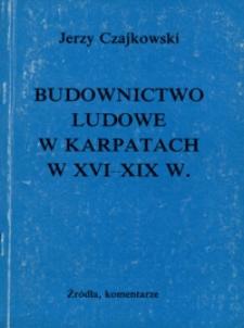 Budownictwo ludowe w Karpatach w XVI-XIX w. : źródła, komentarze